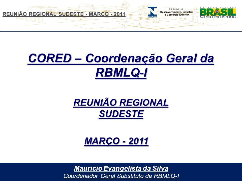REUNIÃO REGIONAL SUDESTE - MARÇO - 2011 Mauricio Evangelista da Silva Coordenador Geral Substituto da RBMLQ-I CORED – Coordenação Geral da RBMLQ-I REUNIÃO REGIONAL SUDESTE MARÇO - 2011