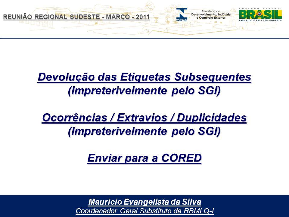 REUNIÃO REGIONAL SUDESTE - MARÇO - 2011 Mauricio Evangelista da Silva Coordenador Geral Substituto da RBMLQ-I Devolução das Etiquetas Subsequentes (Impreterivelmente pelo SGI) Ocorrências / Extravios / Duplicidades (Impreterivelmente pelo SGI) Enviar para a CORED