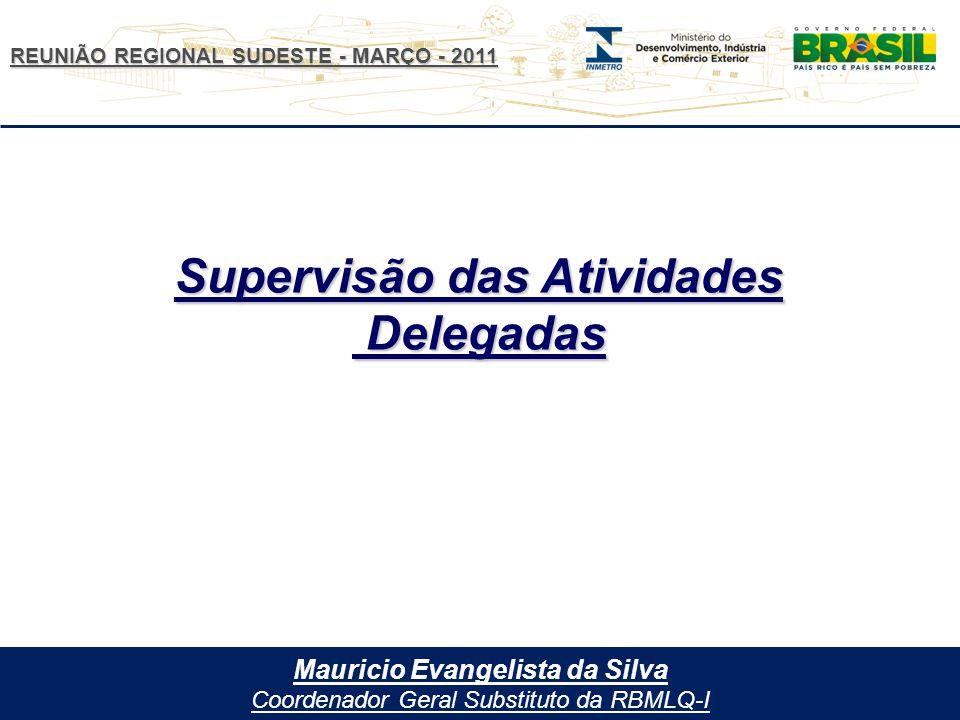 REUNIÃO REGIONAL SUDESTE - MARÇO - 2011 Mauricio Evangelista da Silva Coordenador Geral Substituto da RBMLQ-I Supervisão das Atividades Delegadas Delegadas