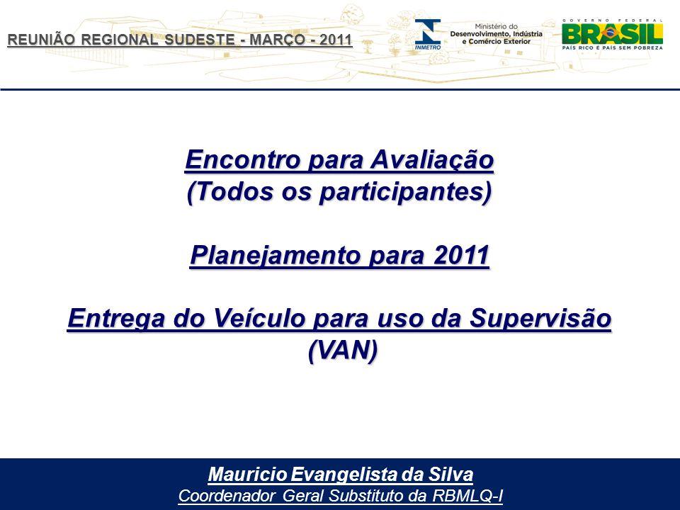 REUNIÃO REGIONAL SUDESTE - MARÇO - 2011 Mauricio Evangelista da Silva Coordenador Geral Substituto da RBMLQ-I Encontro para Avaliação (Todos os participantes) Planejamento para 2011 Entrega do Veículo para uso da Supervisão (VAN)