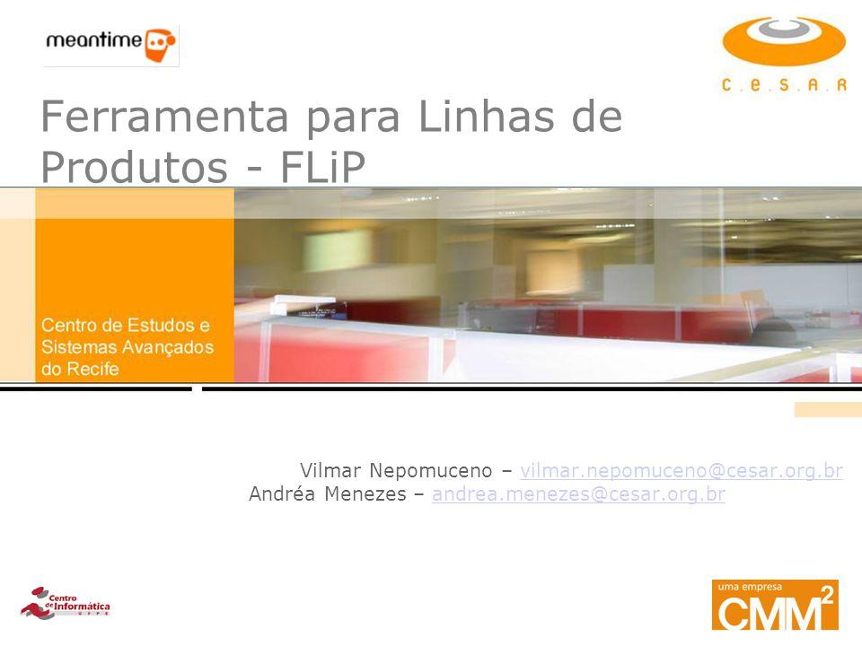 Ferramenta para Linhas de Produtos - FLiP Vilmar Nepomuceno – vilmar.nepomuceno@cesar.org.brvilmar.nepomuceno@cesar.org.br Andréa Menezes – andrea.men