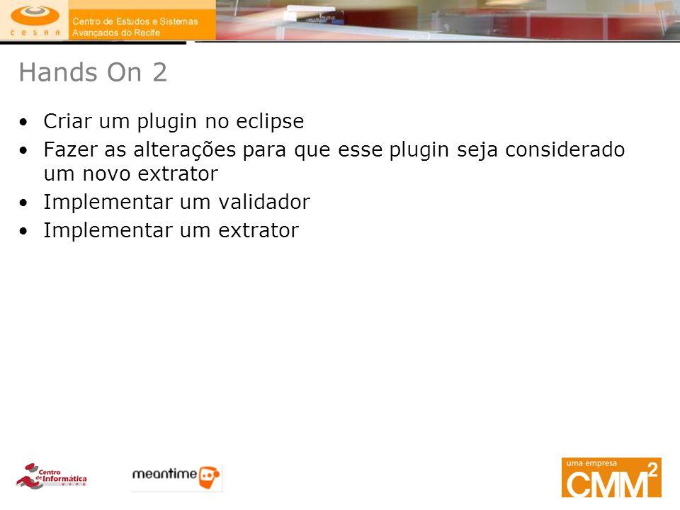 Hands On 2 Criar um plugin no eclipse Fazer as alterações para que esse plugin seja considerado um novo extrator Implementar um validador Implementar