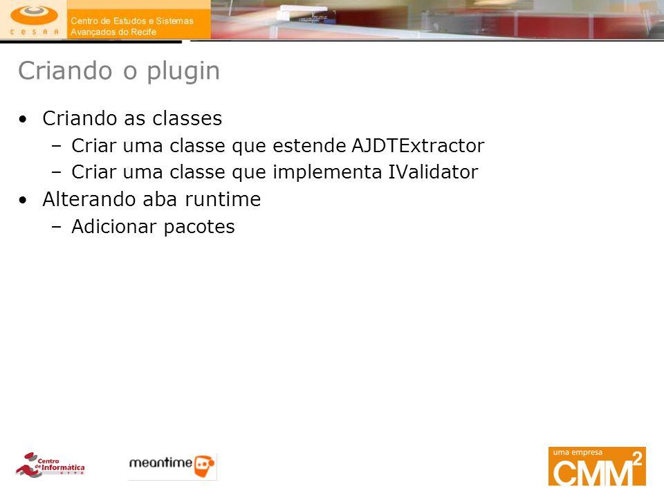 Criando o plugin Criando as classes –Criar uma classe que estende AJDTExtractor –Criar uma classe que implementa IValidator Alterando aba runtime –Adi