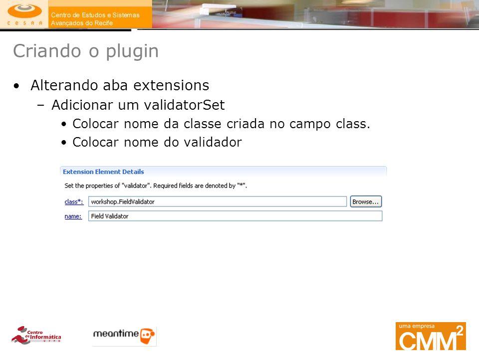 Criando o plugin Alterando aba extensions –Adicionar um validatorSet Colocar nome da classe criada no campo class. Colocar nome do validador