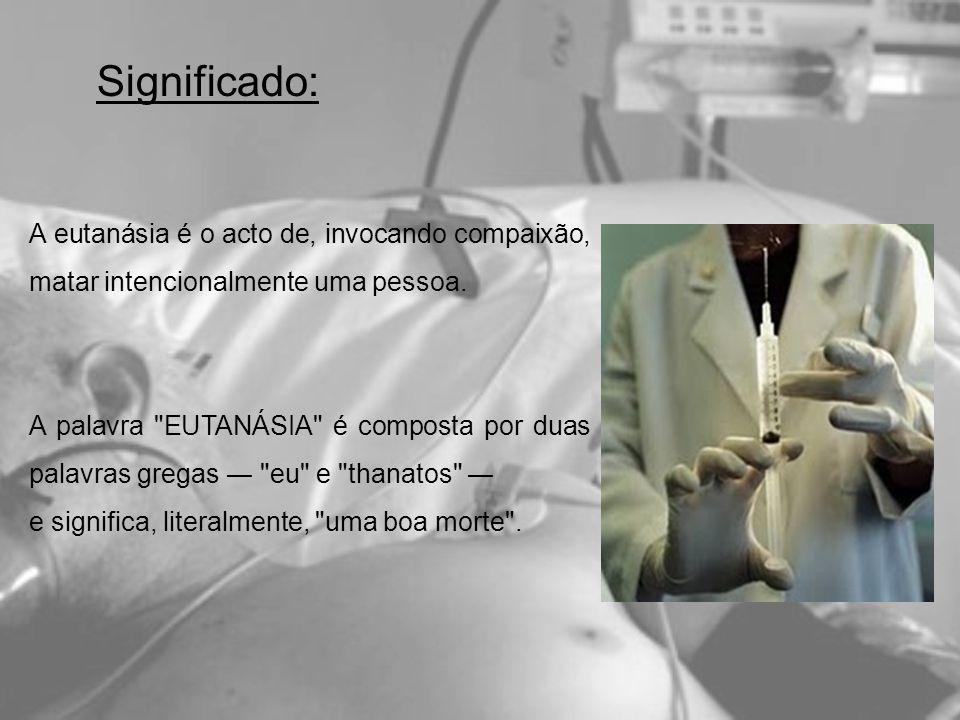 Significado: A eutanásia é o acto de, invocando compaixão, matar intencionalmente uma pessoa. A palavra