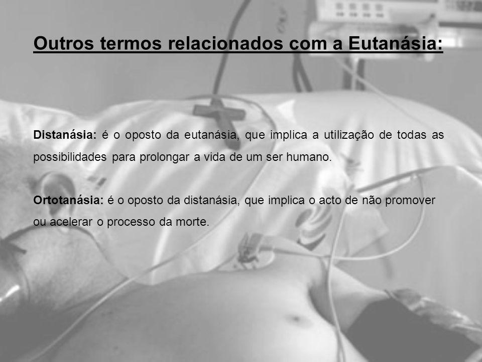 Outros termos relacionados com a Eutanásia: Distanásia: é o oposto da eutanásia, que implica a utilização de todas as possibilidades para prolongar a