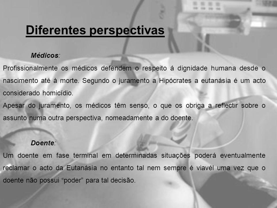Diferentes perspectivas Médicos: Profissionalmente os médicos defendem o respeito á dignidade humana desde o nascimento até à morte. Segundo o juramen