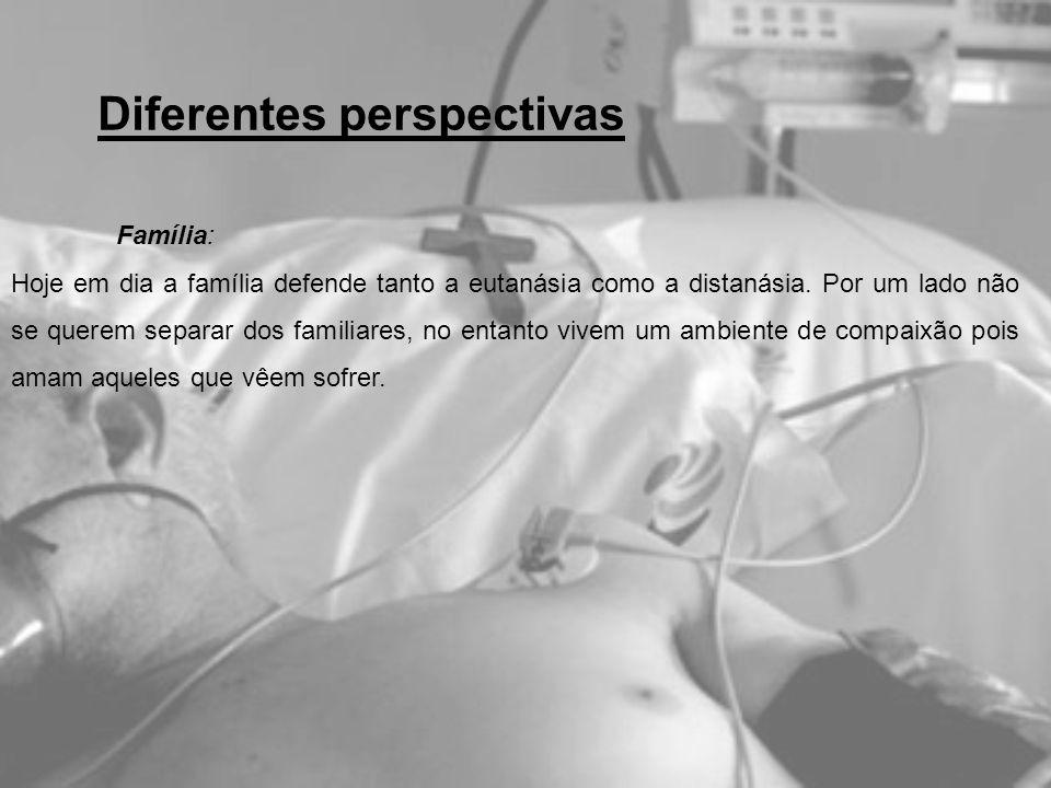 Família: Hoje em dia a família defende tanto a eutanásia como a distanásia. Por um lado não se querem separar dos familiares, no entanto vivem um ambi