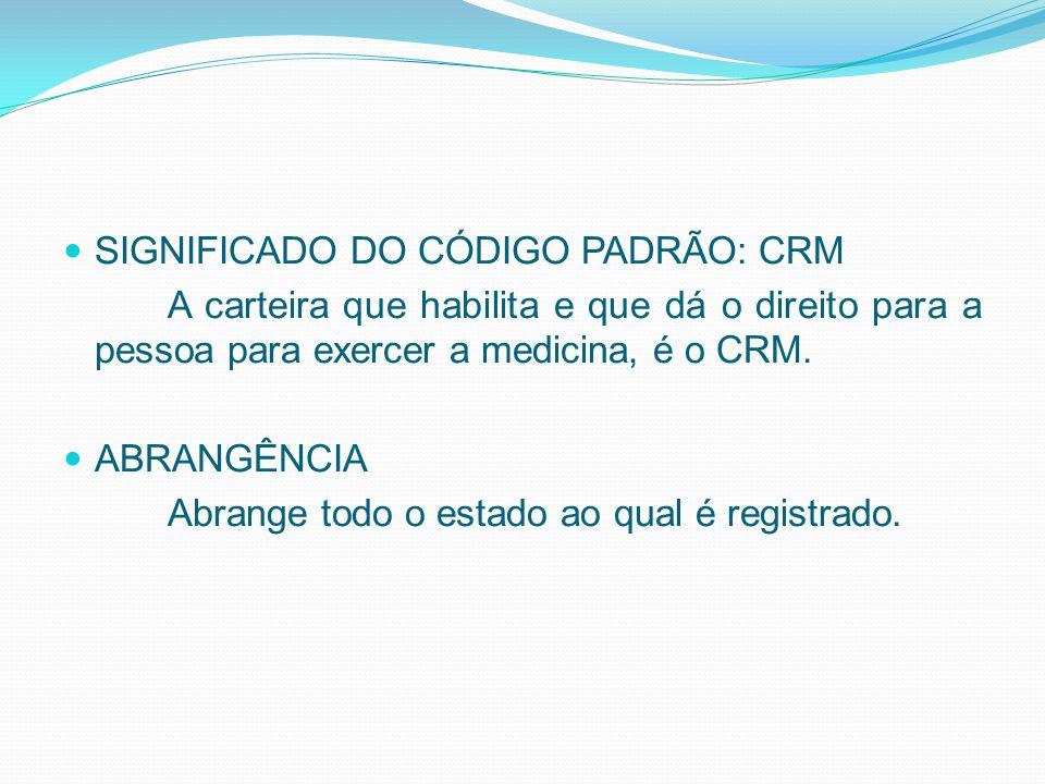 SIGNIFICADO DO CÓDIGO PADRÃO: CRM A carteira que habilita e que dá o direito para a pessoa para exercer a medicina, é o CRM. ABRANGÊNCIA Abrange todo