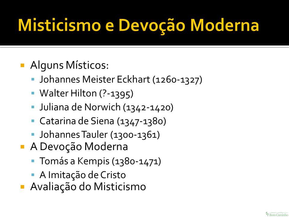 Alguns Místicos: Johannes Meister Eckhart (1260-1327) Walter Hilton (?-1395) Juliana de Norwich (1342-1420) Catarina de Siena (1347-1380) Johannes Tau