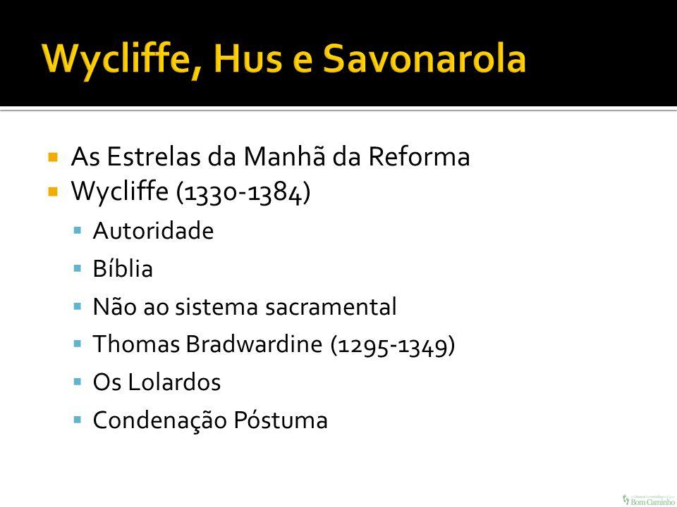 As Estrelas da Manhã da Reforma Wycliffe (1330-1384) Autoridade Bíblia Não ao sistema sacramental Thomas Bradwardine (1295-1349) Os Lolardos Condenaçã