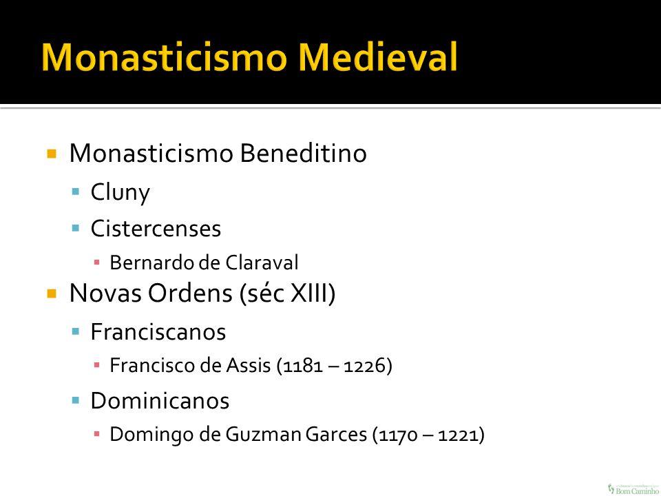 Monasticismo Beneditino Cluny Cistercenses Bernardo de Claraval Novas Ordens (séc XIII) Franciscanos Francisco de Assis (1181 – 1226) Dominicanos Domi