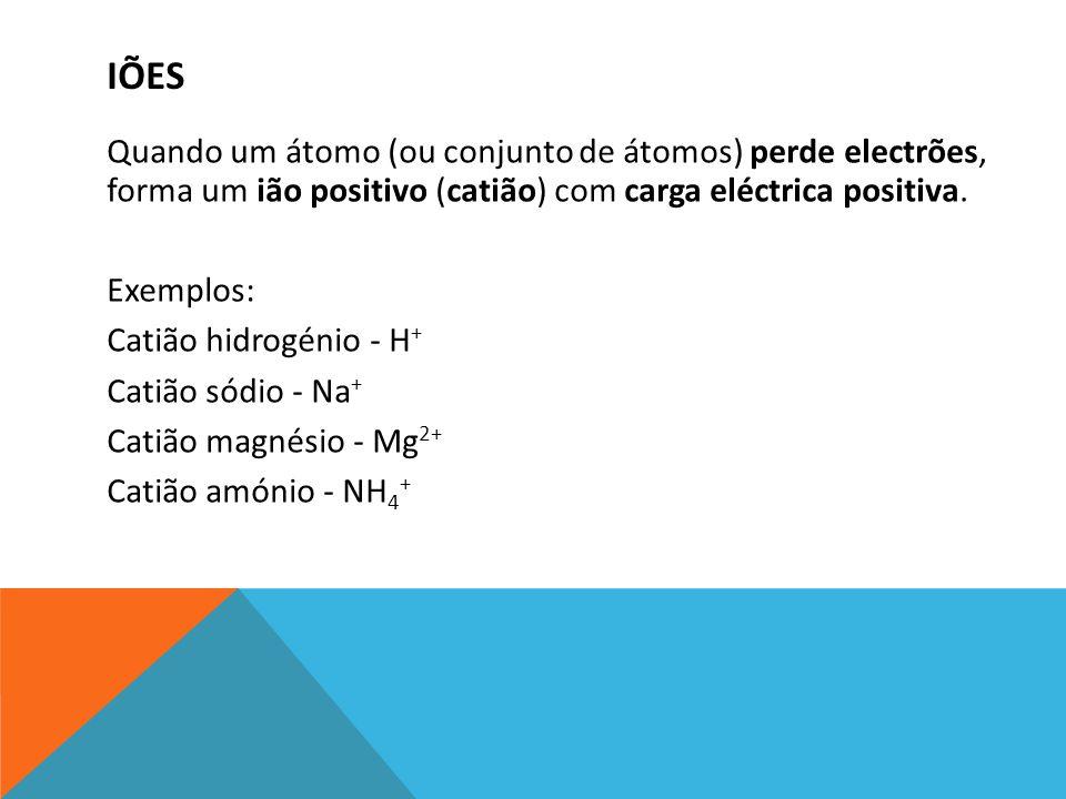 Quando um átomo (ou conjunto de átomos) perde electrões, forma um ião positivo (catião) com carga eléctrica positiva. Exemplos: Catião hidrogénio - H