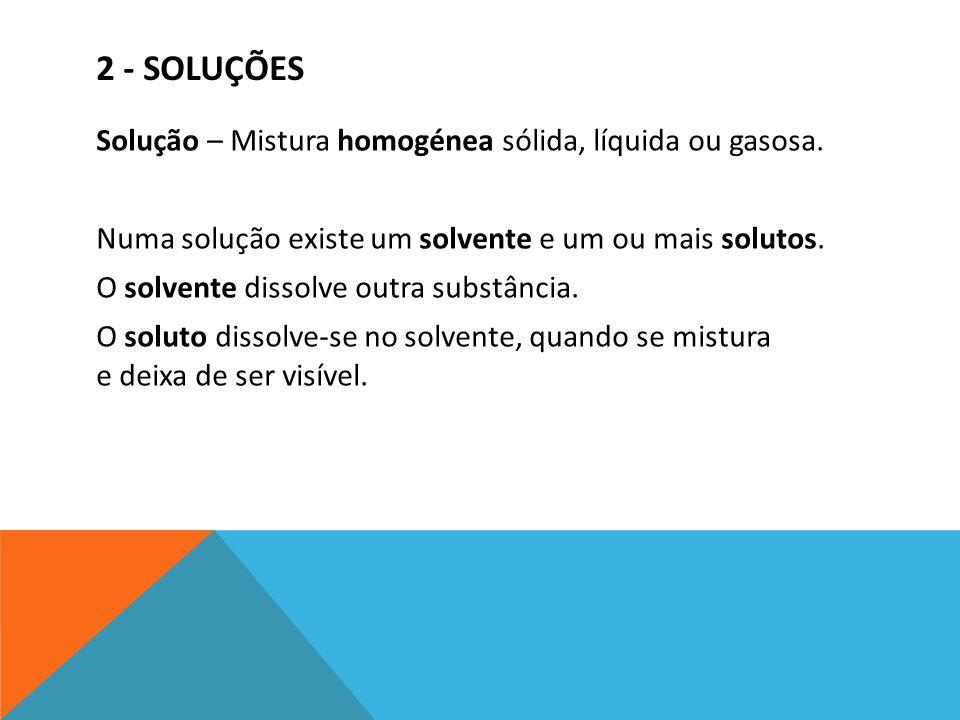 2 - SOLUÇÕES Solução – Mistura homogénea sólida, líquida ou gasosa. Numa solução existe um solvente e um ou mais solutos. O solvente dissolve outra su