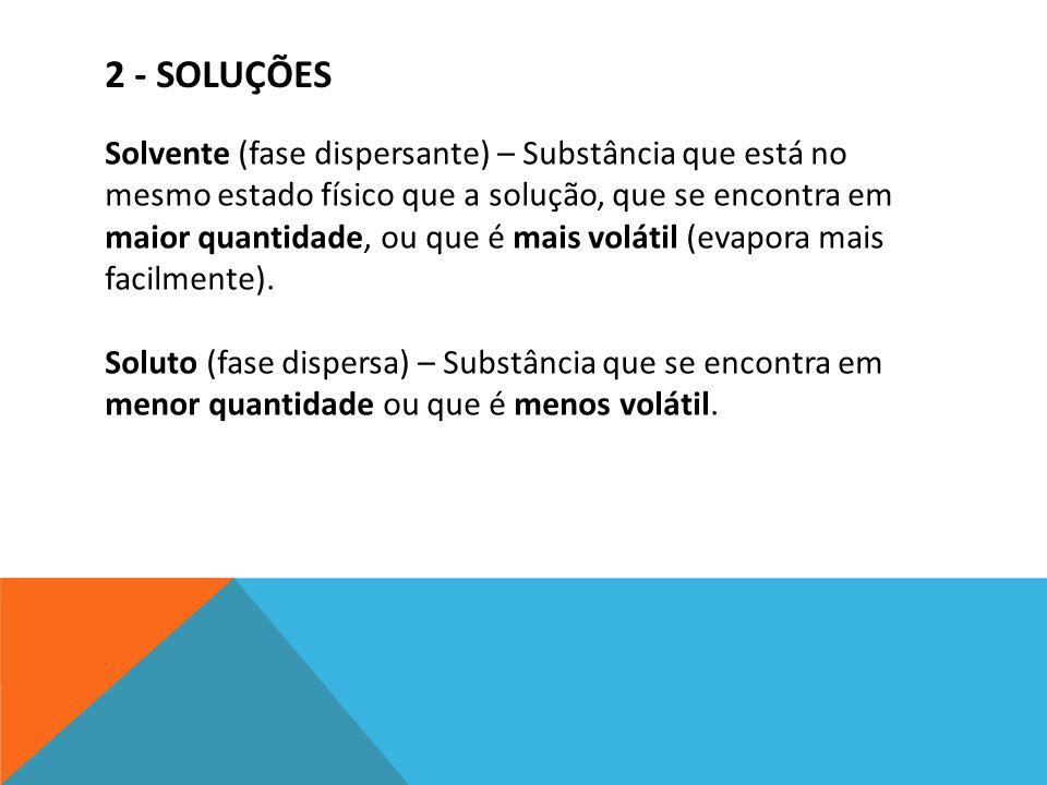 2 - SOLUÇÕES Solvente (fase dispersante) – Substância que está no mesmo estado físico que a solução, que se encontra em maior quantidade, ou que é mai