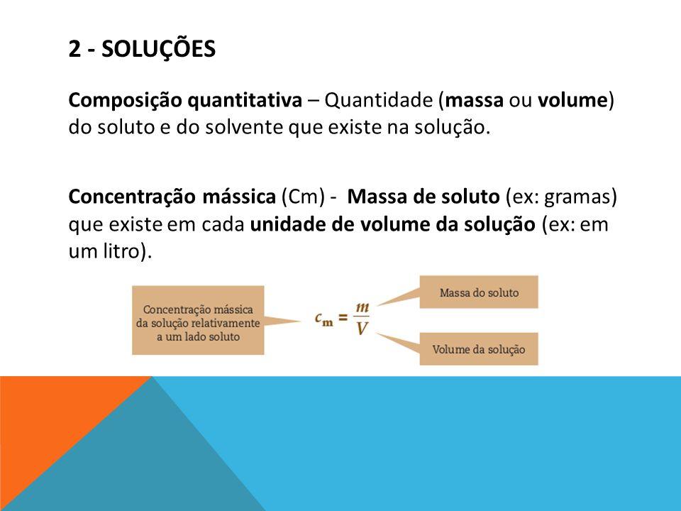 Composição quantitativa – Quantidade (massa ou volume) do soluto e do solvente que existe na solução. Concentração mássica (Cm) - Massa de soluto (ex: