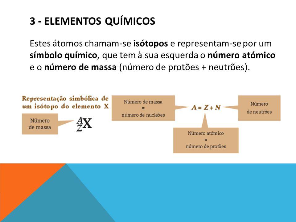 3 - ELEMENTOS QUÍMICOS Estes átomos chamam-se isótopos e representam-se por um símbolo químico, que tem à sua esquerda o número atómico e o número de