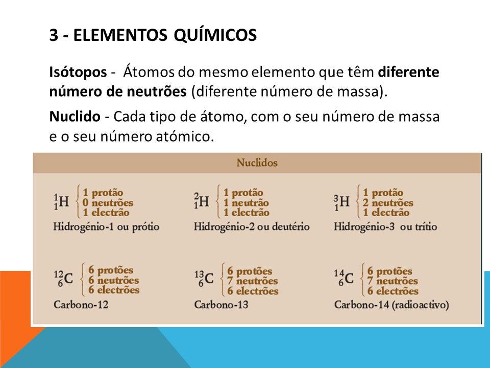 3 - ELEMENTOS QUÍMICOS Isótopos - Átomos do mesmo elemento que têm diferente número de neutrões (diferente número de massa). Nuclido - Cada tipo de át