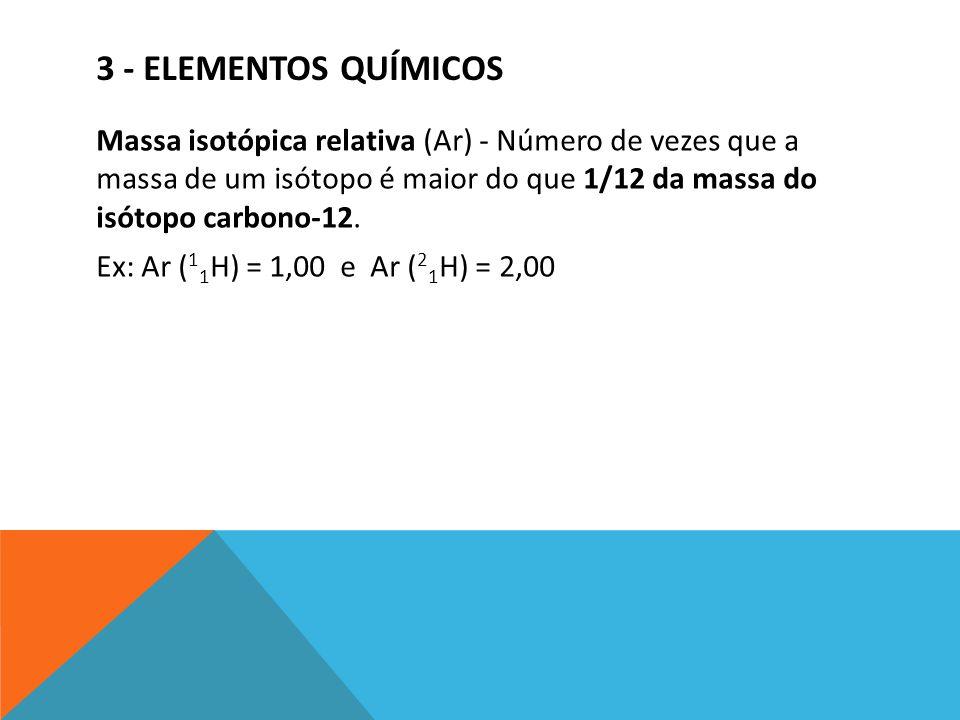 3 - ELEMENTOS QUÍMICOS Massa isotópica relativa (Ar) - Número de vezes que a massa de um isótopo é maior do que 1/12 da massa do isótopo carbono-12. E
