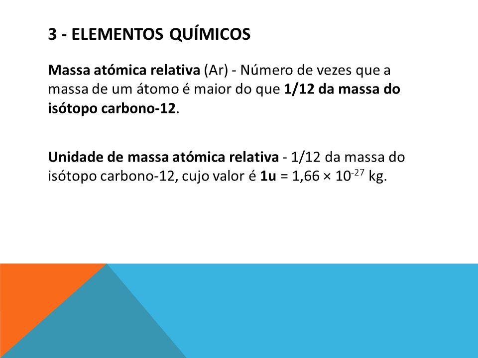 3 - ELEMENTOS QUÍMICOS Massa atómica relativa (Ar) - Número de vezes que a massa de um átomo é maior do que 1/12 da massa do isótopo carbono-12. Unida