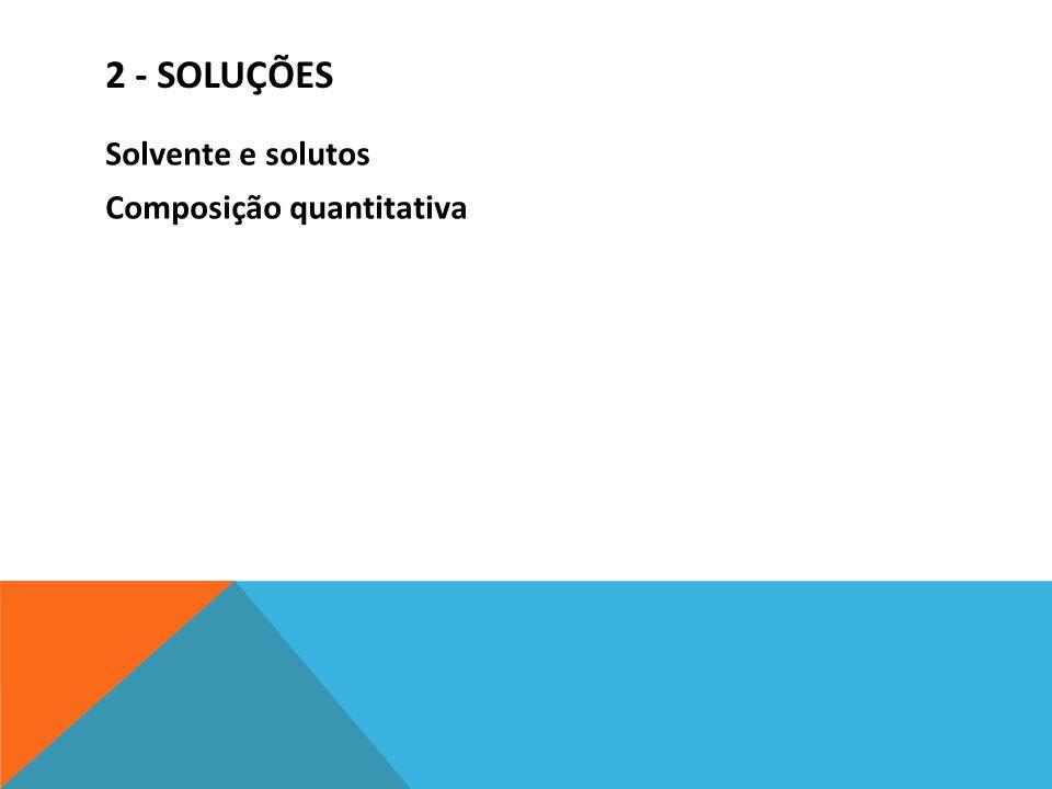2 - SOLUÇÕES Solvente e solutos Composição quantitativa