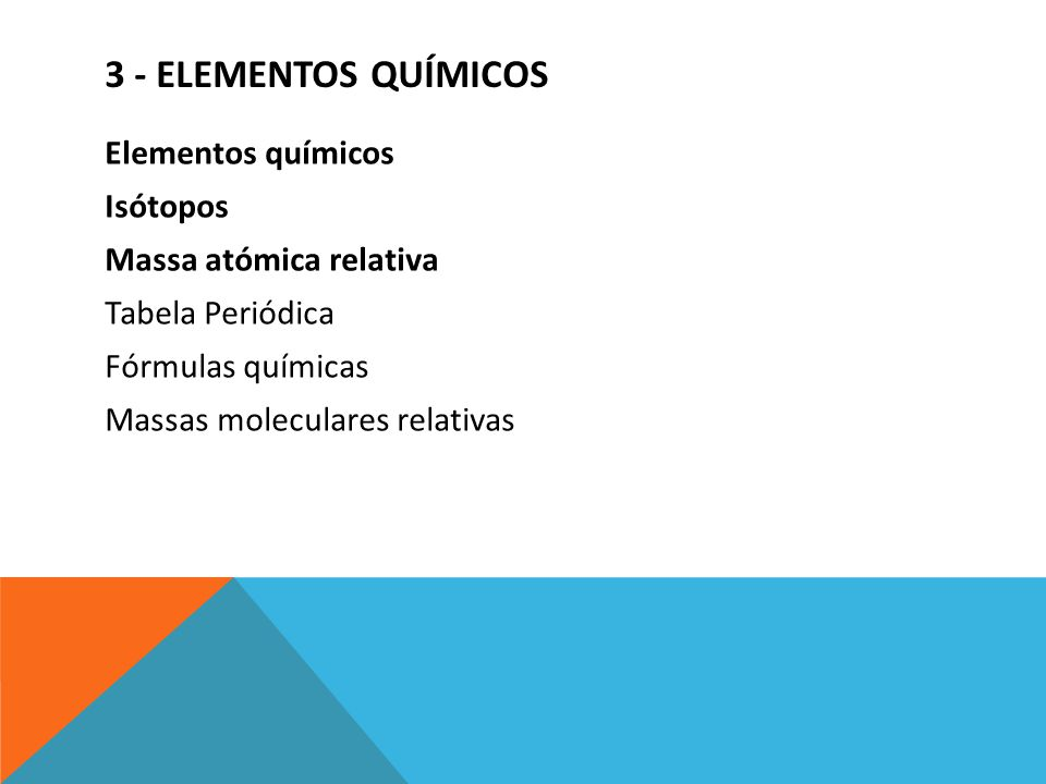 3 - ELEMENTOS QUÍMICOS Elementos químicos Isótopos Massa atómica relativa Tabela Periódica Fórmulas químicas Massas moleculares relativas