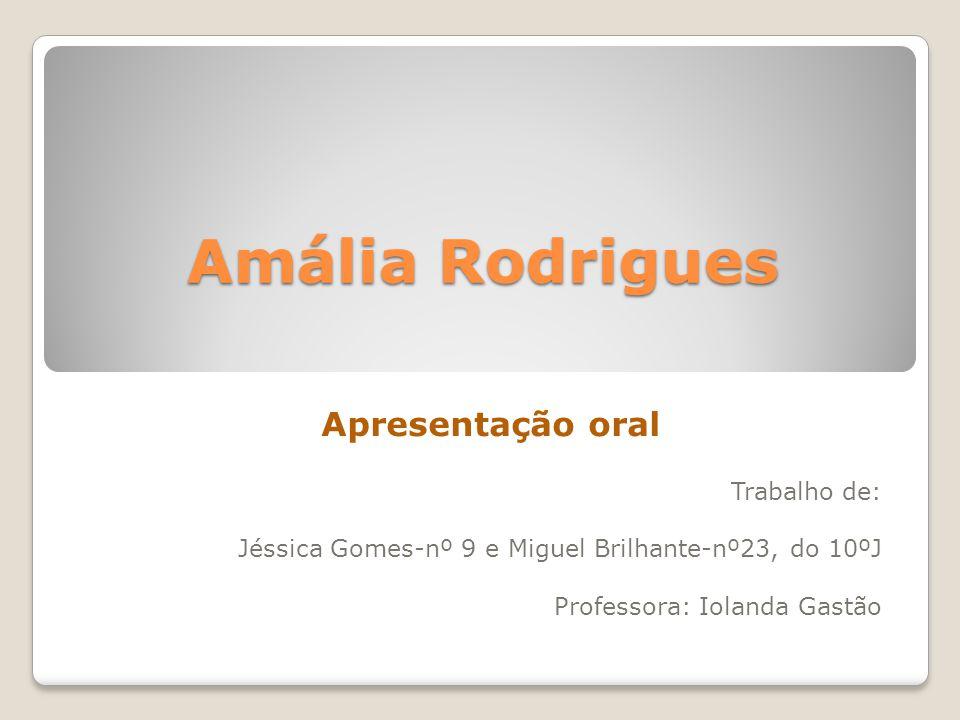 Amália Rodrigues Apresentação oral Trabalho de: Jéssica Gomes-nº 9 e Miguel Brilhante-nº23, do 10ºJ Professora: Iolanda Gastão