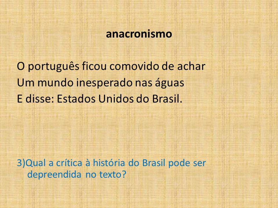 anacronismo O português ficou comovido de achar Um mundo inesperado nas águas E disse: Estados Unidos do Brasil.