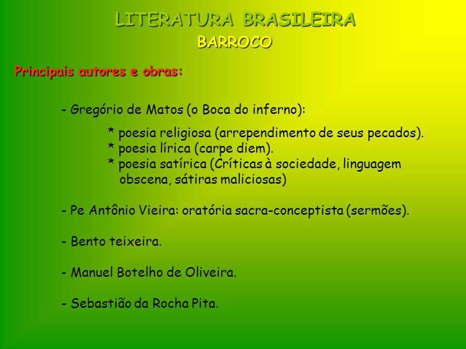 LITERATURA BRASILEIRA Principais autores e obras: - Gregório de Matos (o Boca do inferno): * poesia religiosa (arrependimento de seus pecados). * poes
