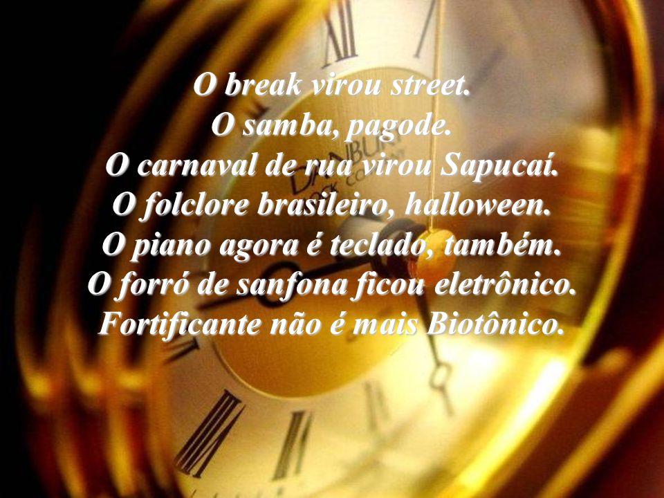 O break virou street.O samba, pagode. O carnaval de rua virou Sapucaí.