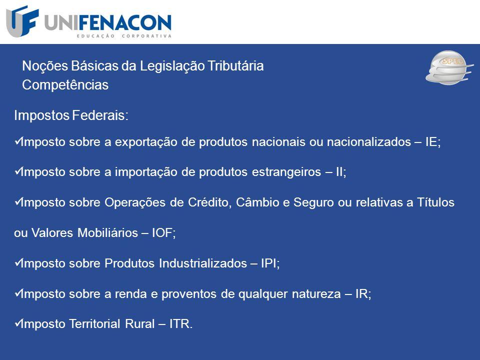 SPED Noções Básicas da Legislação Tributária Competências Impostos Federais: Imposto sobre a exportação de produtos nacionais ou nacionalizados – IE;