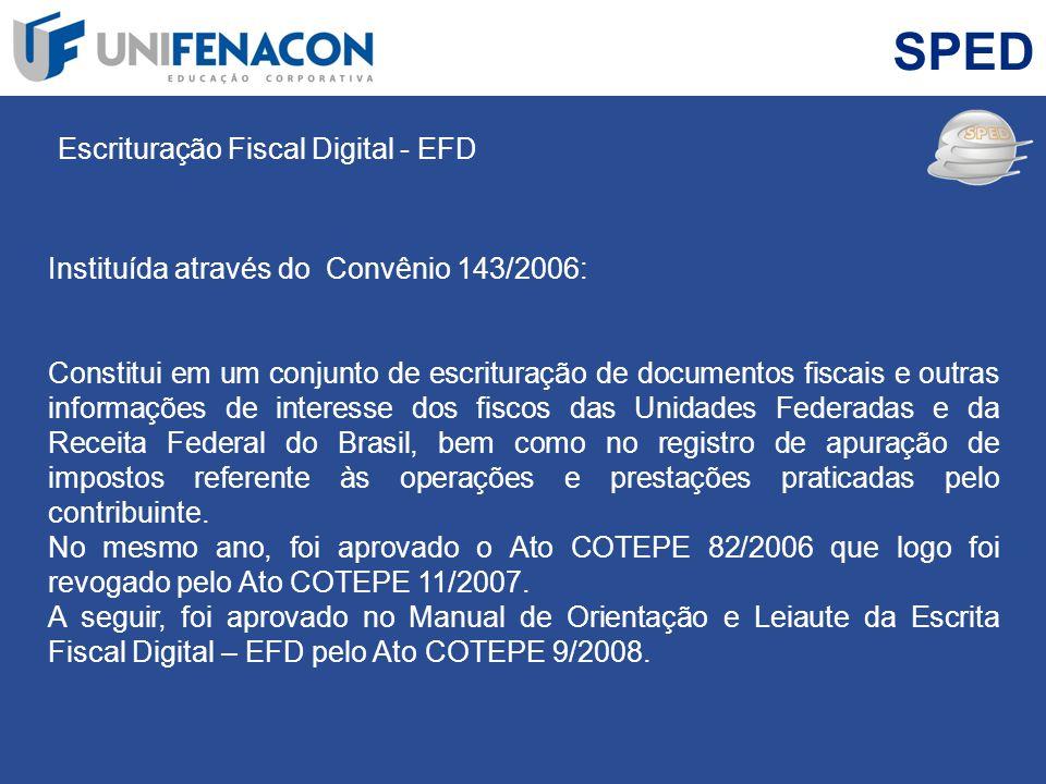 SPED Escrituração Fiscal Digital - EFD Instituída através do Convênio 143/2006: Constitui em um conjunto de escrituração de documentos fiscais e outra