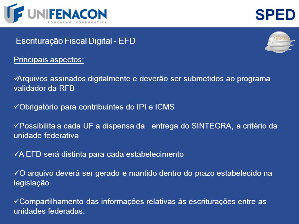 SPED Escrituração Fiscal Digital - EFD Principais aspectos: Arquivos assinados digitalmente e deverão ser submetidos ao programa validador da RFB Obri