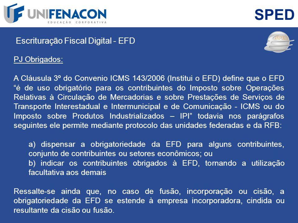 SPED Escrituração Fiscal Digital - EFD PJ Obrigados: A Cláusula 3º do Convenio ICMS 143/2006 (Institui o EFD) define que o EFD é de uso obrigatório pa