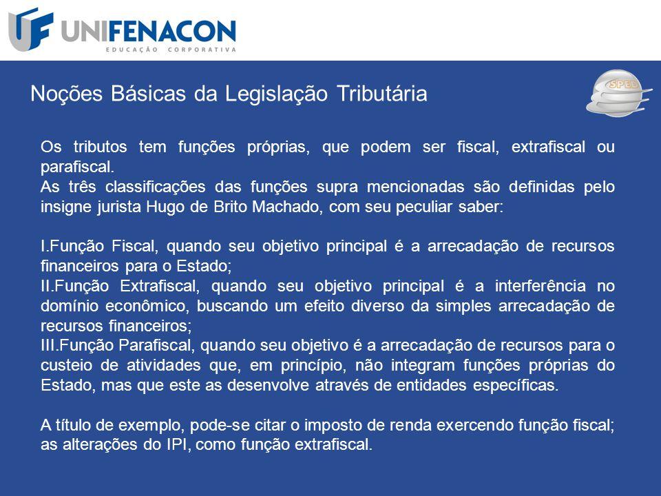 SPED Noções Básicas da Legislação Tributária Os tributos tem funções próprias, que podem ser fiscal, extrafiscal ou parafiscal. As três classificações