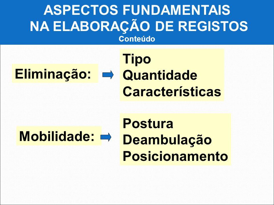 ASPECTOS FUNDAMENTAIS NA ELABORAÇÃO DE REGISTOS Conteúdo Eliminação: Tipo Quantidade Características Mobilidade: Postura Deambulação Posicionamento