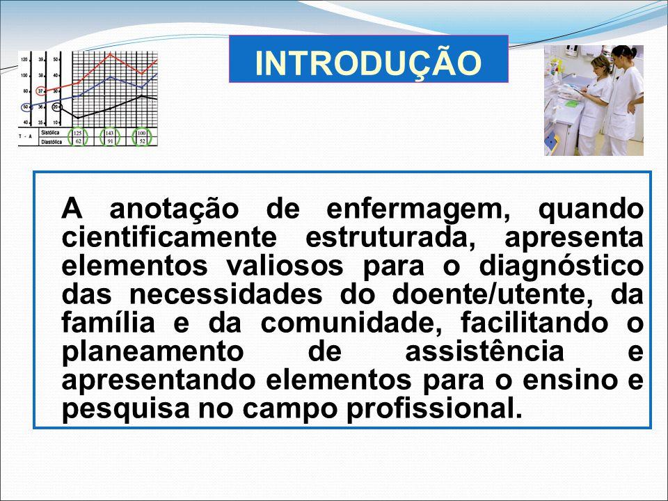 INTRODUÇÃO A anotação de enfermagem, quando cientificamente estruturada, apresenta elementos valiosos para o diagnóstico das necessidades do doente/ut