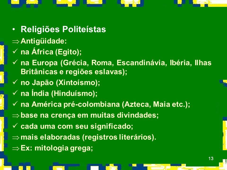 13 Religiões Politeístas ÞAntigüidade: na África (Egito); na Europa (Grécia, Roma, Escandinávia, Ibéria, Ilhas Britânicas e regiões eslavas); no Japão (Xintoísmo); na Índia (Hinduísmo); na América pré-colombiana (Azteca, Maia etc.); Þbase na crença em muitas divindades; cada uma com seu significado; Þmais elaboradas (registros literários).