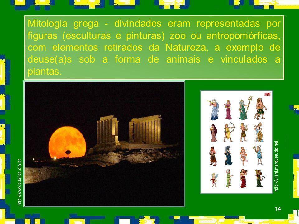 14 http://uliani.marques.zip.net http://www.publico.clix.pt Mitologia grega - divindades eram representadas por figuras (esculturas e pinturas) zoo ou antropomórficas, com elementos retirados da Natureza, a exemplo de deuse(a)s sob a forma de animais e vinculados a plantas.