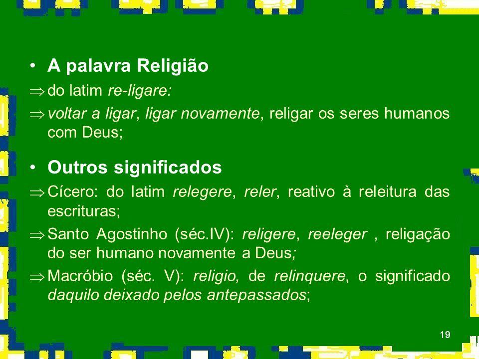 19 A palavra Religião Þdo latim re-ligare: Þvoltar a ligar, ligar novamente, religar os seres humanos com Deus; Outros significados ÞCícero: do latim relegere, reler, reativo à releitura das escrituras; ÞSanto Agostinho (séc.IV): religere, reeleger, religação do ser humano novamente a Deus; ÞMacróbio (séc.