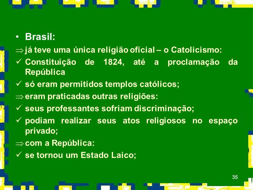 35 Brasil: Þjá teve uma única religião oficial – o Catolicismo: Constituição de 1824, até a proclamação da República só eram permitidos templos católicos; Þeram praticadas outras religiões: seus professantes sofriam discriminação; podiam realizar seus atos religiosos no espaço privado; Þcom a República: se tornou um Estado Laico;