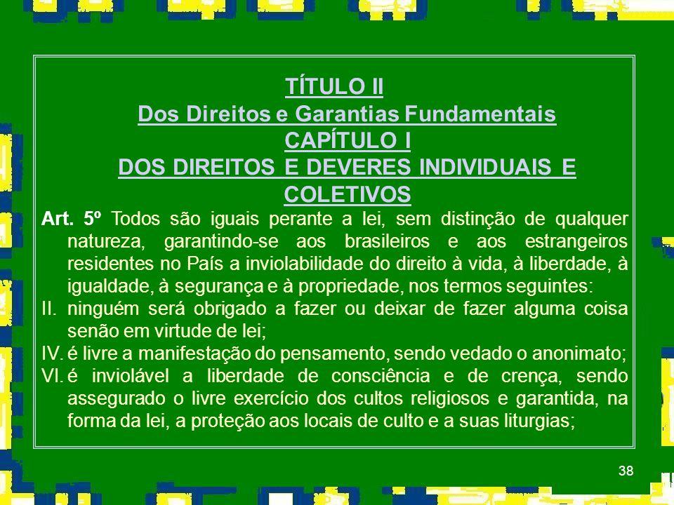 38 TÍTULO II Dos Direitos e Garantias Fundamentais CAPÍTULO I DOS DIREITOS E DEVERES INDIVIDUAIS E COLETIVOS Art.