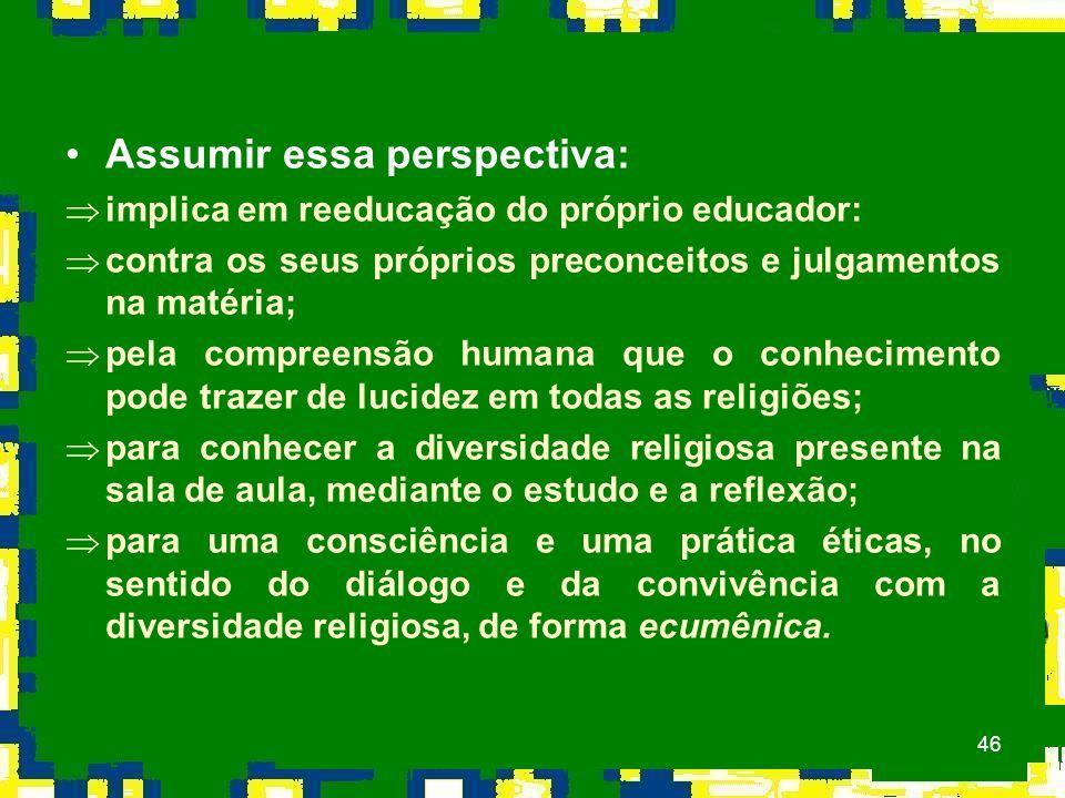 46 Assumir essa perspectiva: Þimplica em reeducação do próprio educador: Þcontra os seus próprios preconceitos e julgamentos na matéria; Þpela compreensão humana que o conhecimento pode trazer de lucidez em todas as religiões; Þpara conhecer a diversidade religiosa presente na sala de aula, mediante o estudo e a reflexão; Þpara uma consciência e uma prática éticas, no sentido do diálogo e da convivência com a diversidade religiosa, de forma ecumênica.