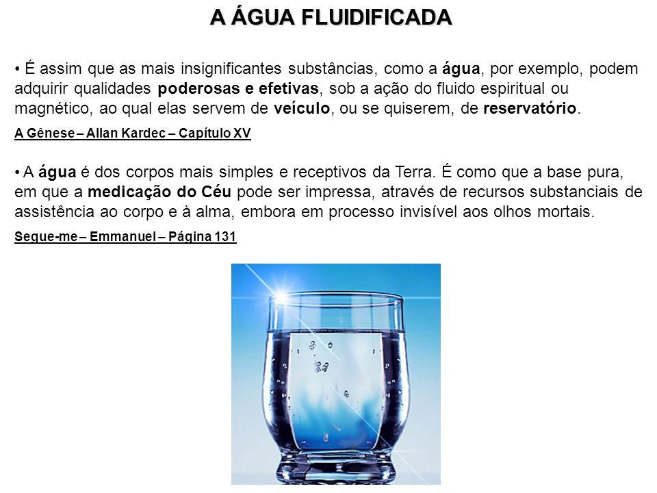 A ÁGUA FLUIDIFICADA É assim que as mais insignificantes substâncias, como a água, por exemplo, podem adquirir qualidades poderosas e efetivas, sob a a