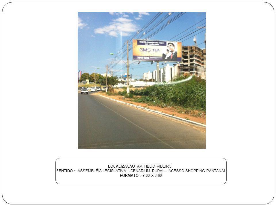 LOCALIZAÇÃO AV. HÉLIO RIBEIRO SENTIDO : ASSEMBLÉIA LEGISLATIVA - CENARIUM RURAL - ACESSO SHOPPING PANTANAL FORMATO : 9,00 X 3,60