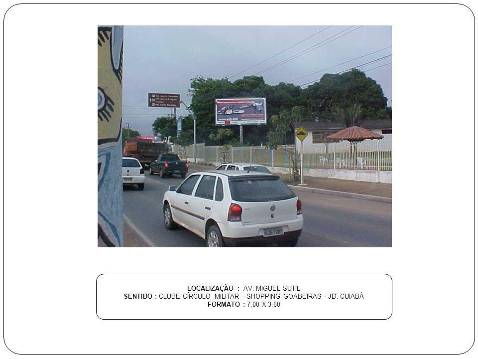 LOCALIZAÇÃO : AV. MIGUEL SUTIL SENTIDO : CLUBE CÍRCULO MILITAR - SHOPPING GOABEIRAS - JD. CUIABÁ FORMATO : 7,00 X 3,60