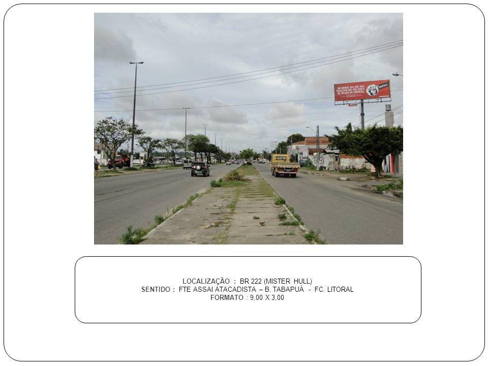 LOCALIZAÇÃO : BR 222 (MISTER HULL) SENTIDO : FTE ASSAI ATACADISTA – B. TABAPUÁ - FC. LITORAL FORMATO : 9,00 X 3,00