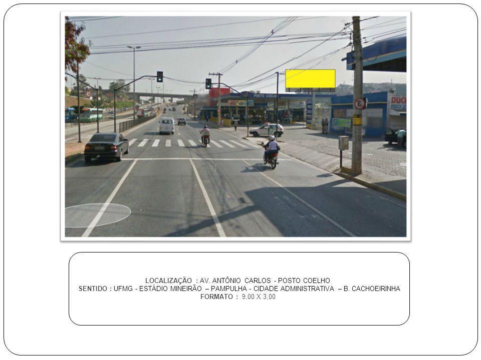 LOCALIZAÇÃO : AV. ANTÔNIO CARLOS - POSTO COELHO SENTIDO : UFMG - ESTÁDIO MINEIRÃO – PAMPULHA - CIDADE ADMINISTRATIVA – B. CACHOEIRINHA FORMATO : 9,00
