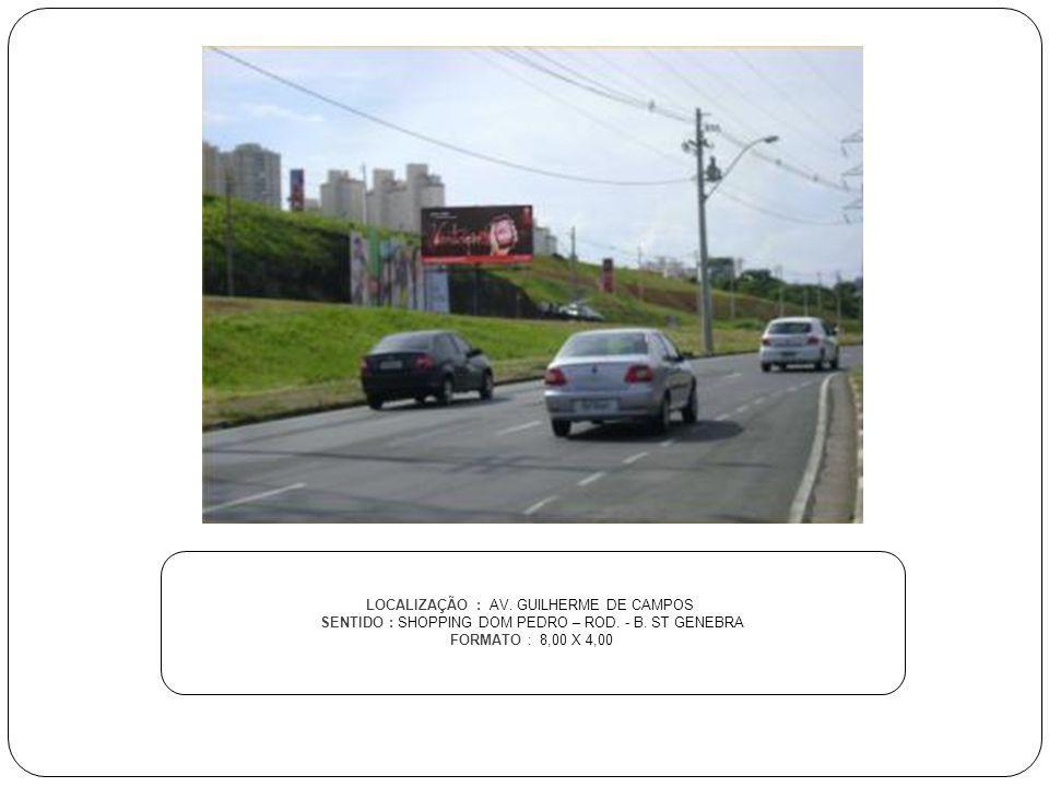 LOCALIZAÇÃO : AV. GUILHERME DE CAMPOS SENTIDO : SHOPPING DOM PEDRO – ROD. - B. ST GENEBRA FORMATO : 8,00 X 4,00