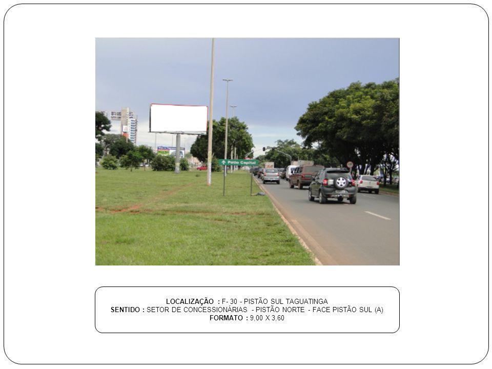 LOCALIZAÇÃO : F- 30 - PISTÃO SUL TAGUATINGA SENTIDO : SETOR DE CONCESSIONÁRIAS - PISTÃO NORTE - FACE PISTÃO SUL (A) FORMATO : 9,00 X 3,60